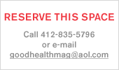 Reserve This Space | Call 412-835-5796 or email goodhealthmag@aol.com